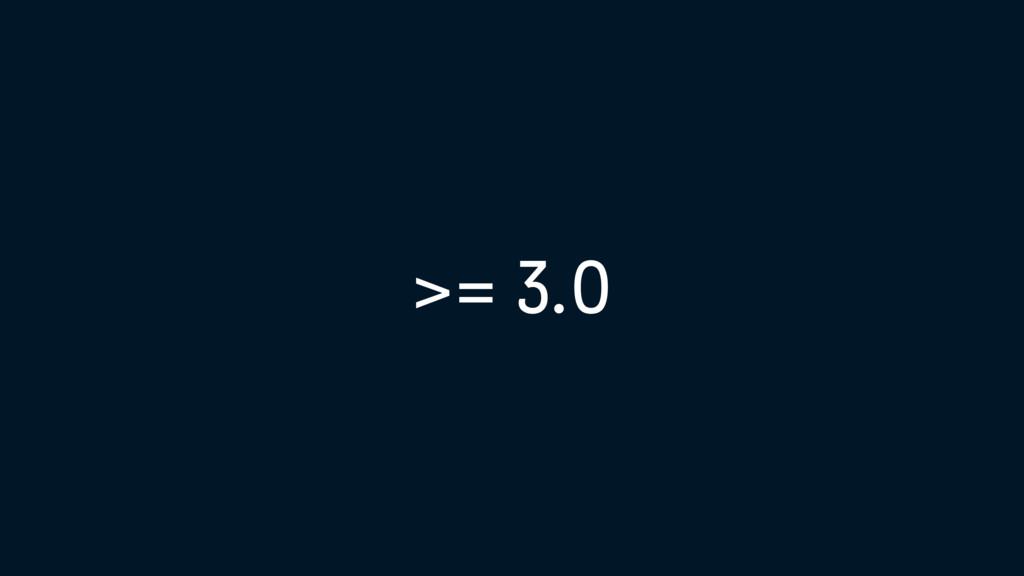 >= 3.0