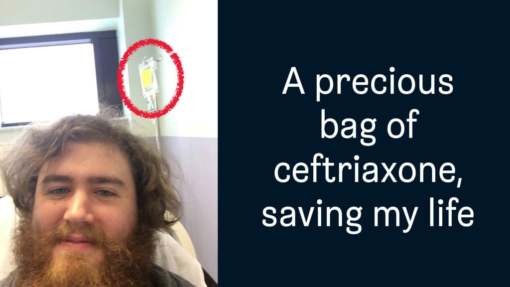 A precious bag of ceftriaxone, saving my life