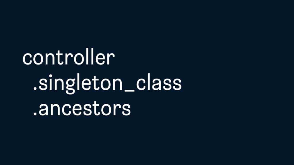 controller .singleton_class .ancestors