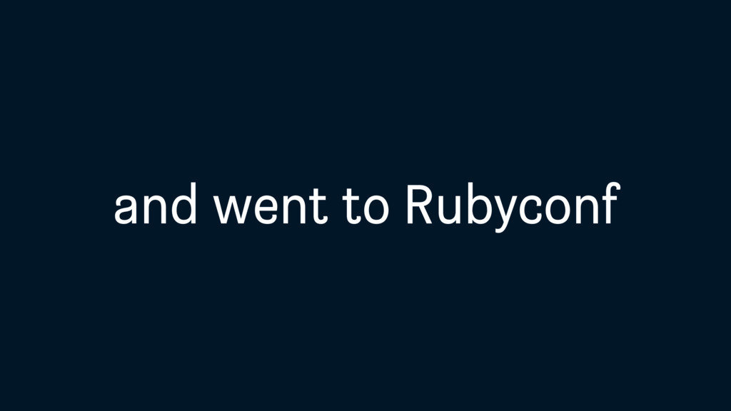 and went to Rubyconf