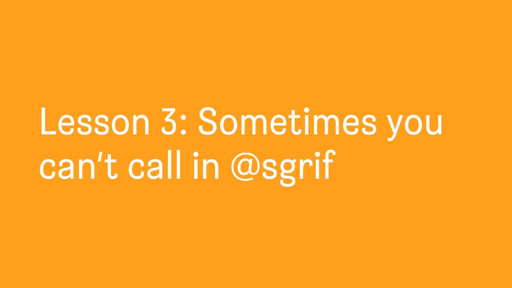 Lesson 3: Sometimes you can't call in @sgrif