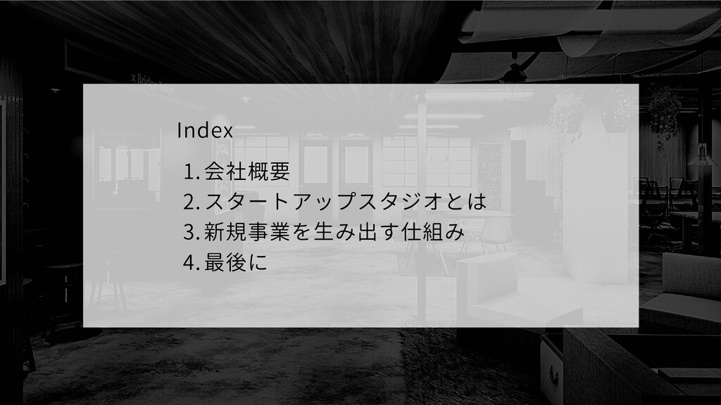 会社概要 スタートアップスタジオとは 新規事業を生み出す仕組み 最後に Index 1. 2....