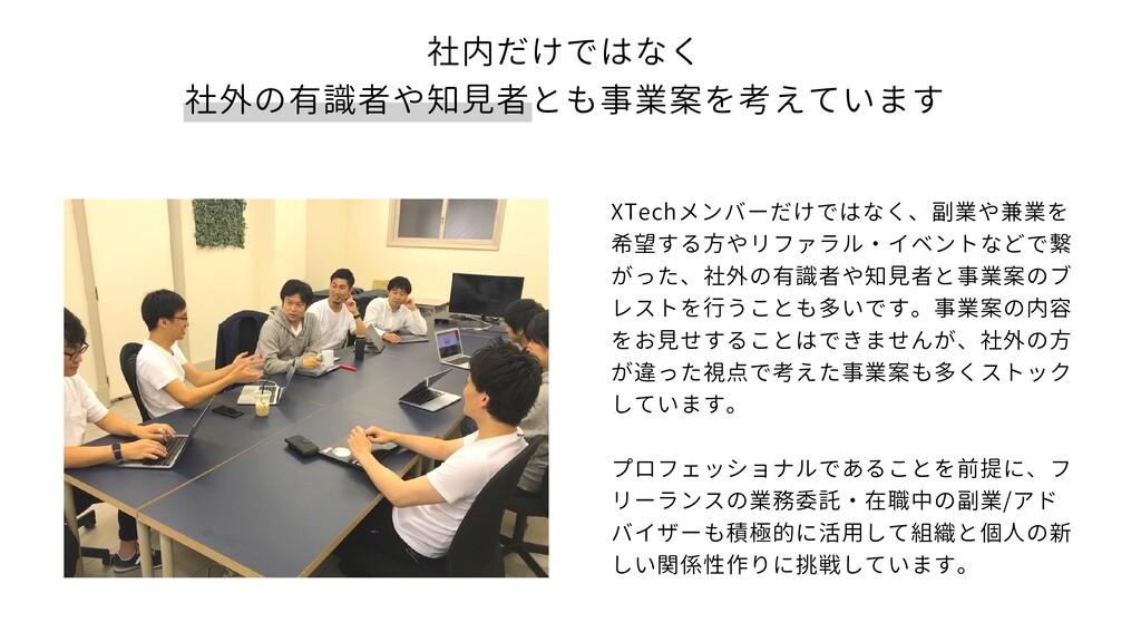 社内だけではなく 社外の有識者や知見者とも事業案を考えています XTechメンバーだけではなく...