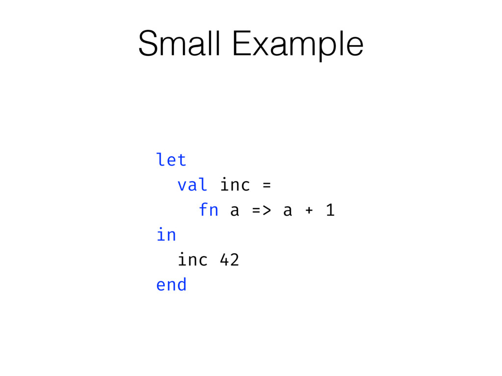Small Example let val inc = fn a => a + 1 in in...