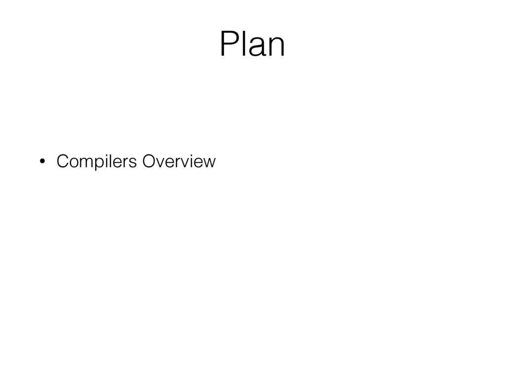 Plan • Compilers Overview
