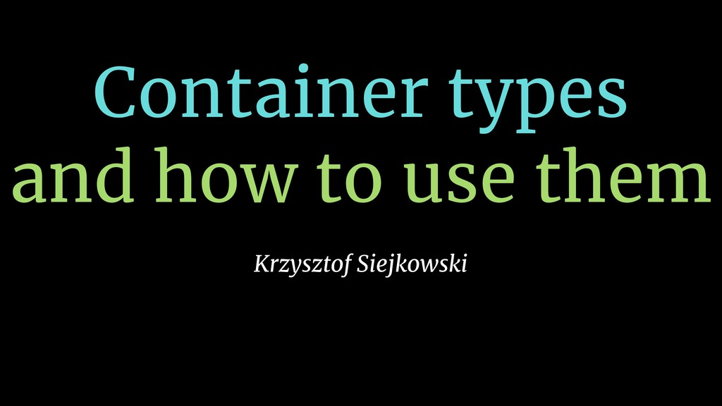 Container types and how to use them Krzysztof S...