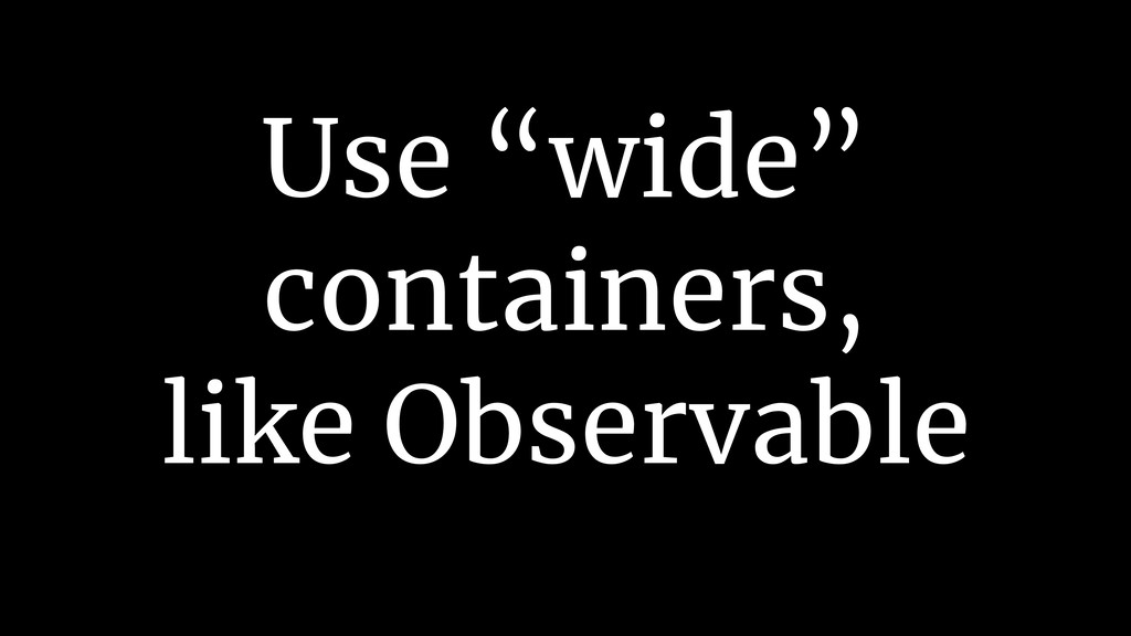 "Use ""wide"" containers, like Observable"