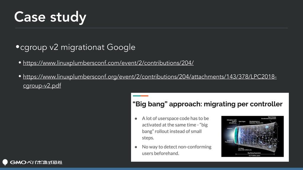 Case study •cgroup v2 migrationat Google • http...