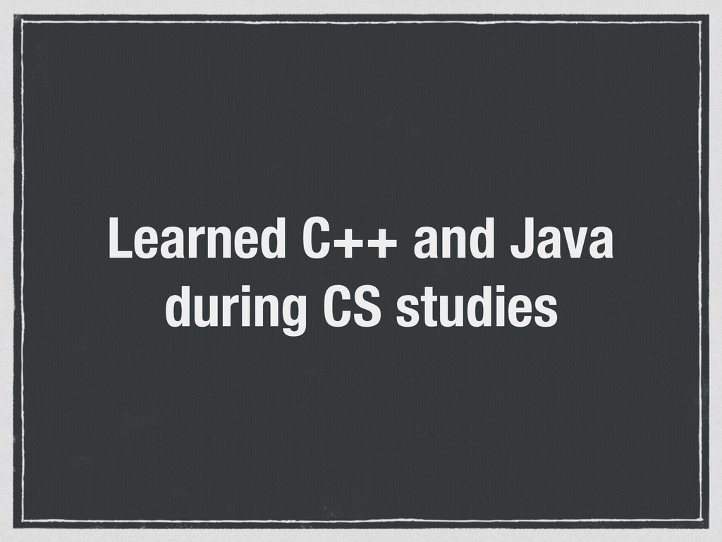 Learned C++ and Java during CS studies