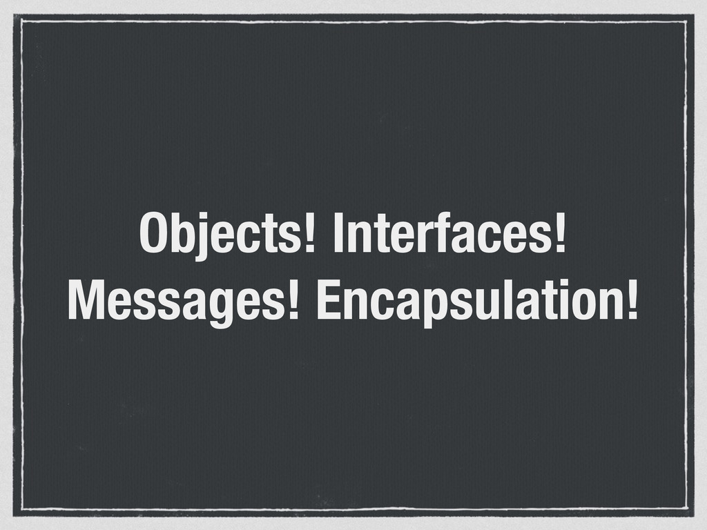 Objects! Interfaces! Messages! Encapsulation!