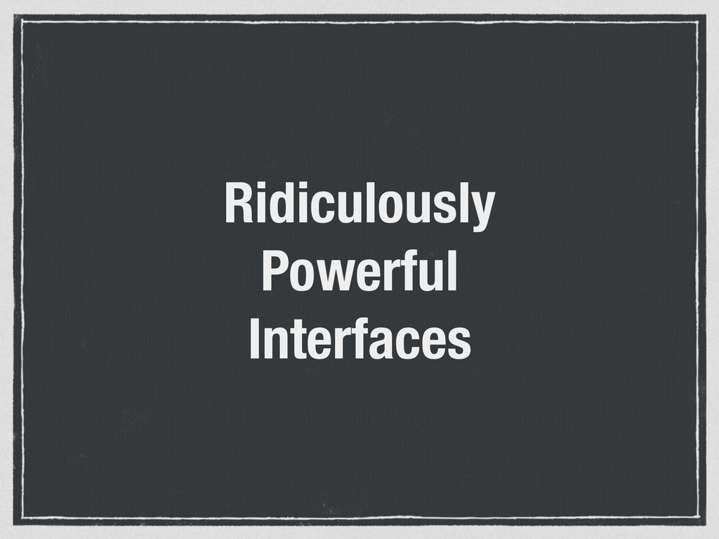 Ridiculously Powerful Interfaces