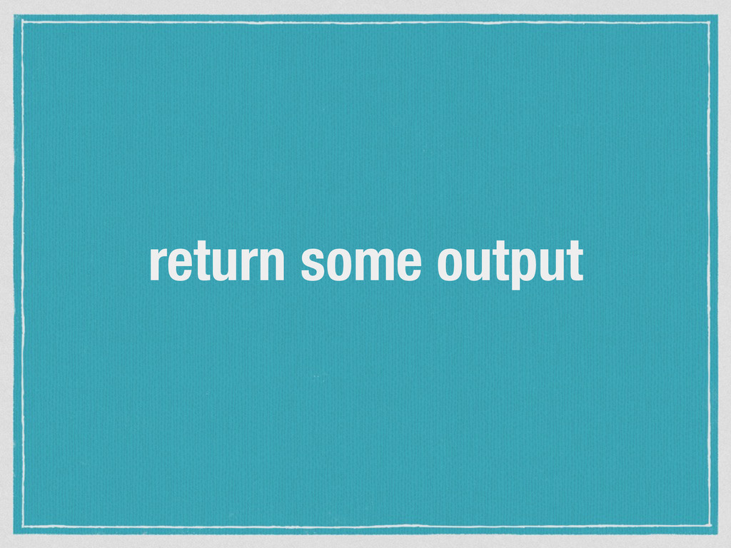 return some output