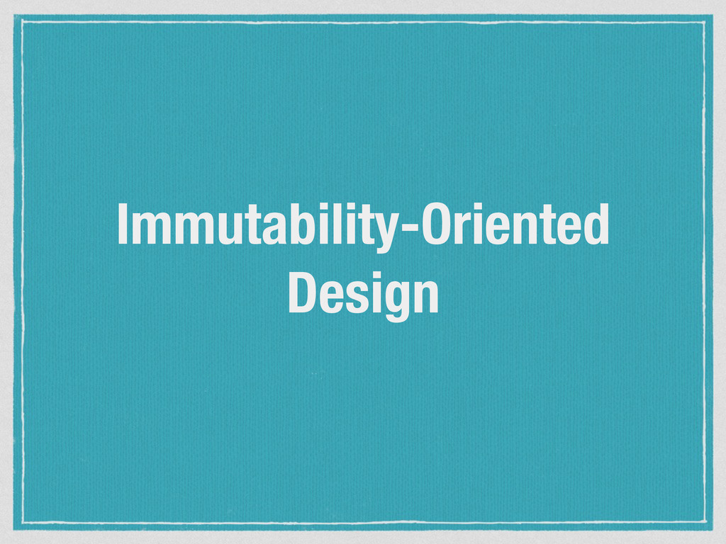 Immutability-Oriented Design