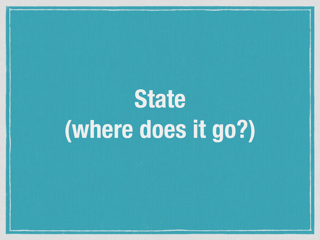 State (where does it go?)