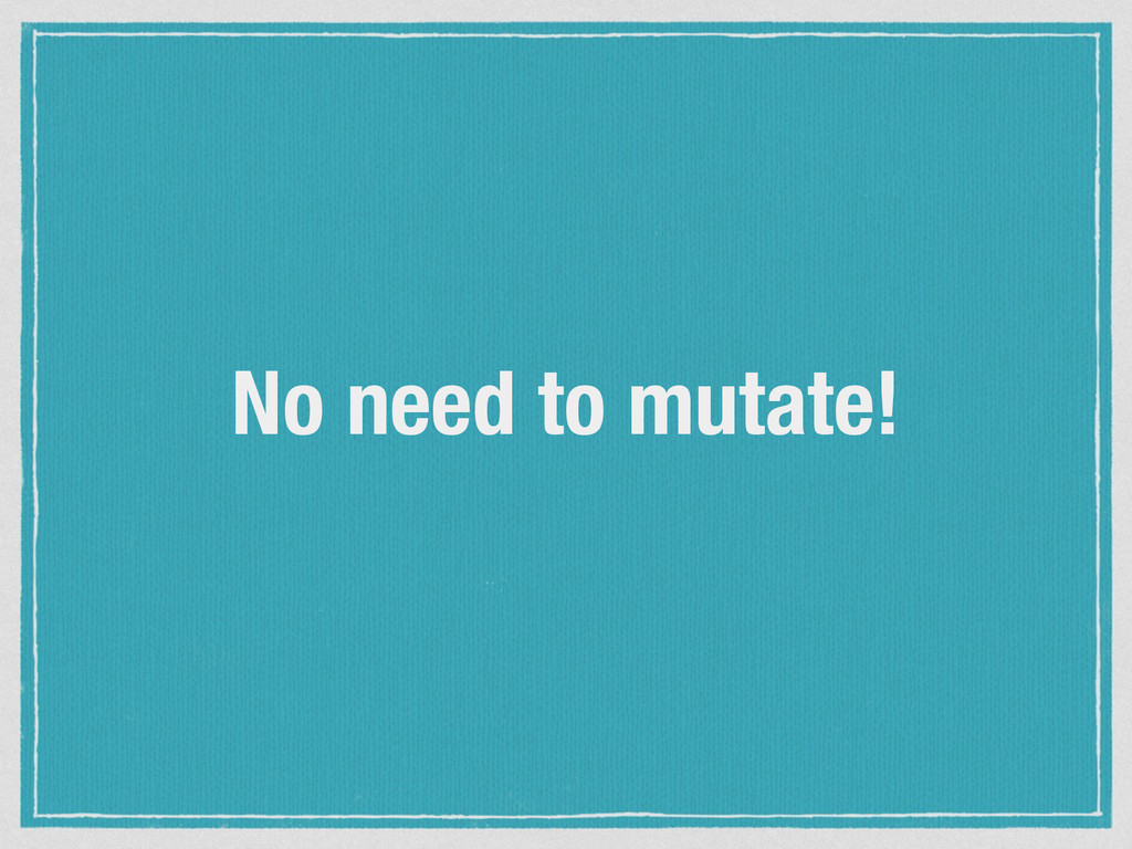 No need to mutate!