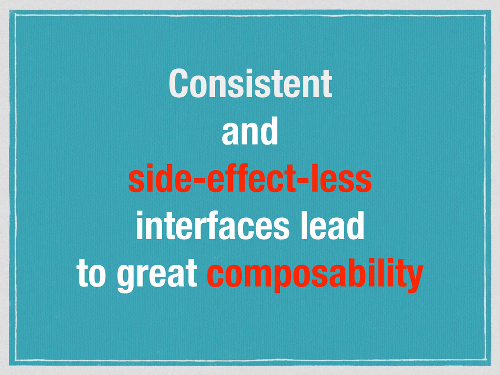 Consistent and side-effect-less interfaces lead...