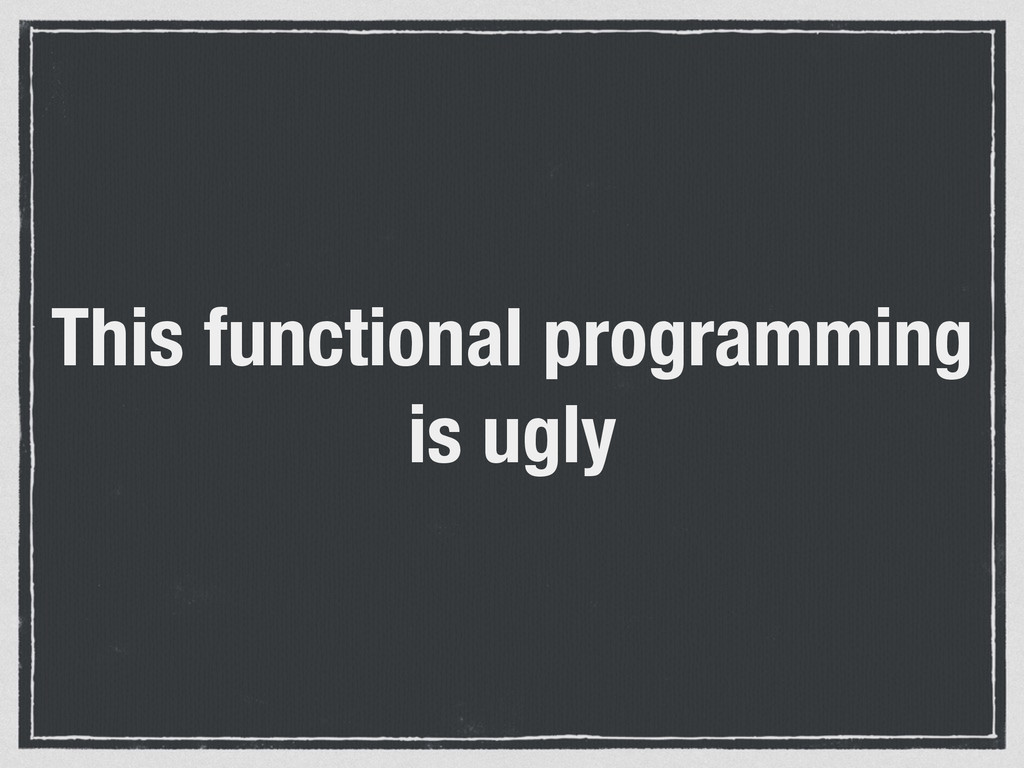 This functional programming is ugly