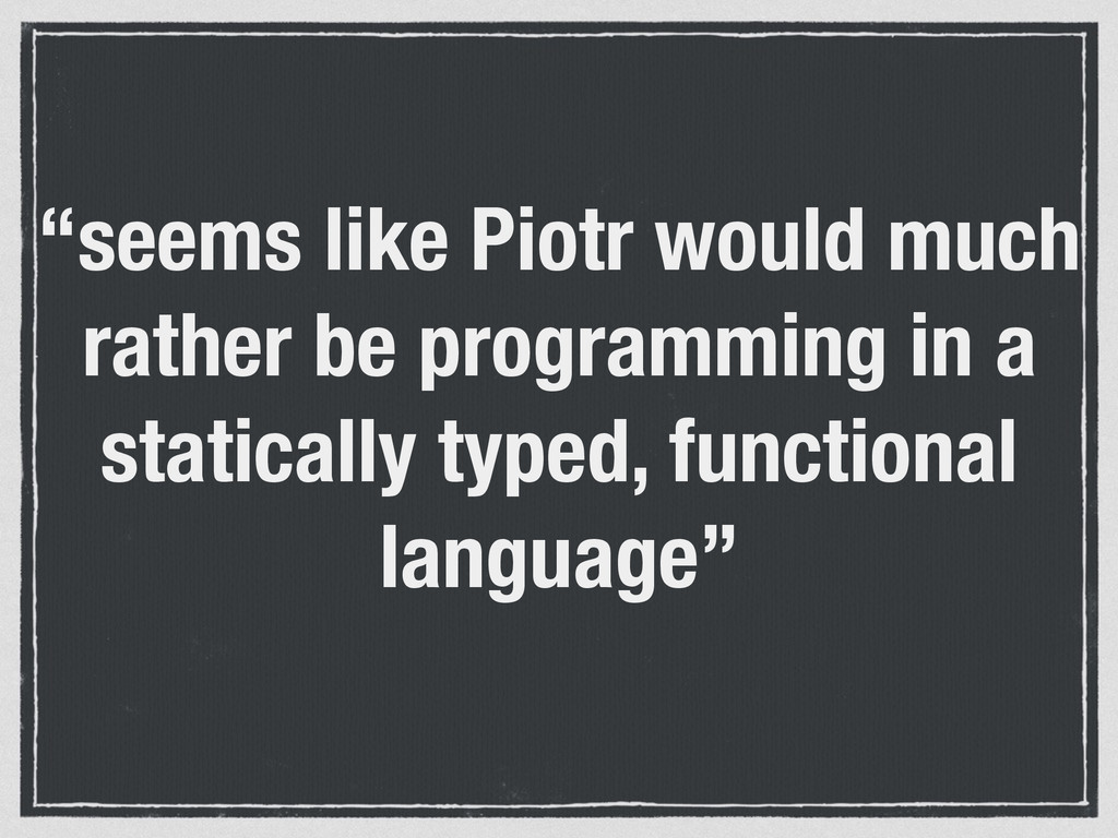 """seems like Piotr would much rather be programm..."