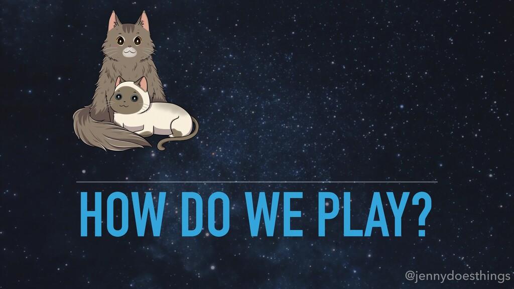 HOW DO WE PLAY? @jennydoesthings