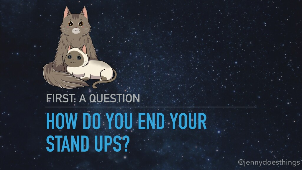 HOW DO YOU END YOUR STAND UPS? FIRST: A QUESTIO...