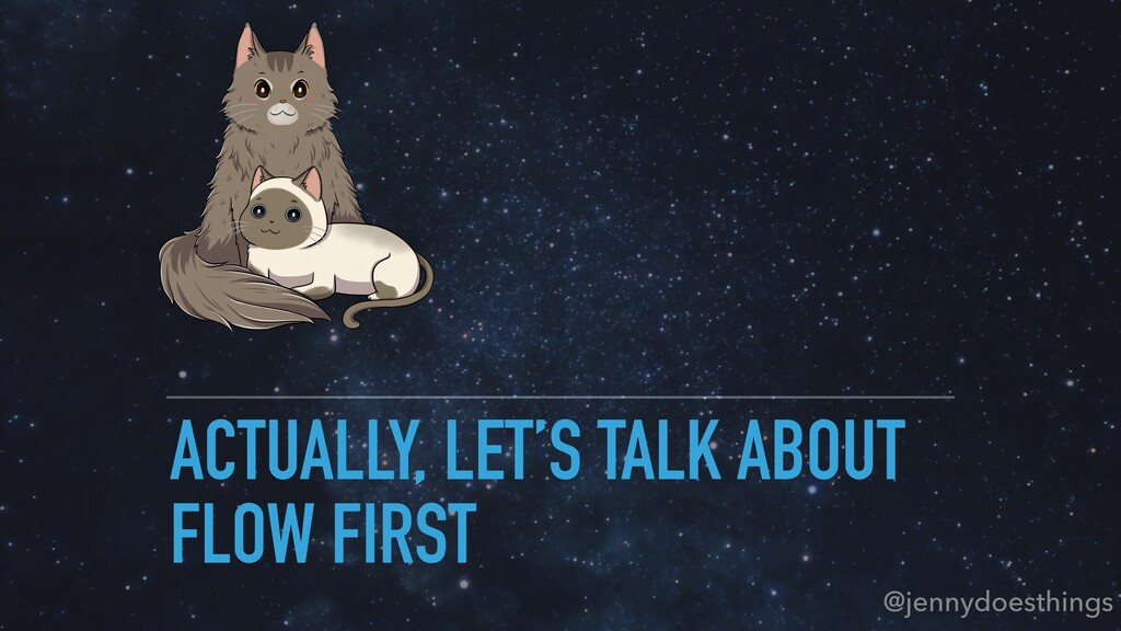 ACTUALLY, LET'S TALK ABOUT FLOW FIRST @jennydoe...