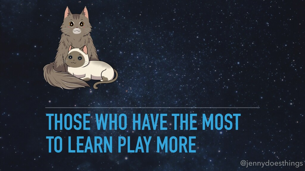 THOSE WHO HAVE THE MOST TO LEARN PLAY MORE @jen...