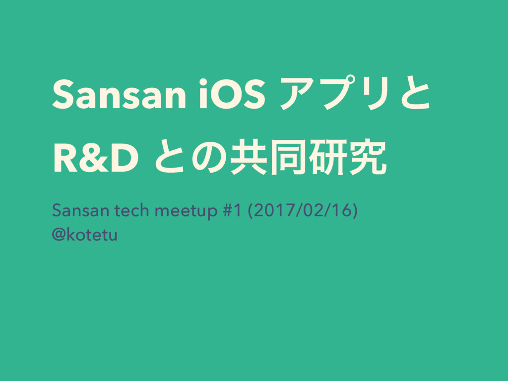 Sansan iOS ΞϓϦͱ R&D ͱͷڞಉݚڀ Sansan tech meetup #...