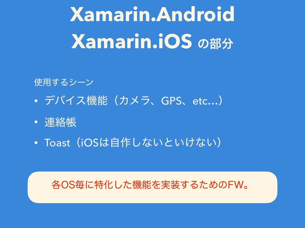 Xamarin.Android Xamarin.iOS ͷ෦ ༻͢Δγʔϯ • σόΠεػ...