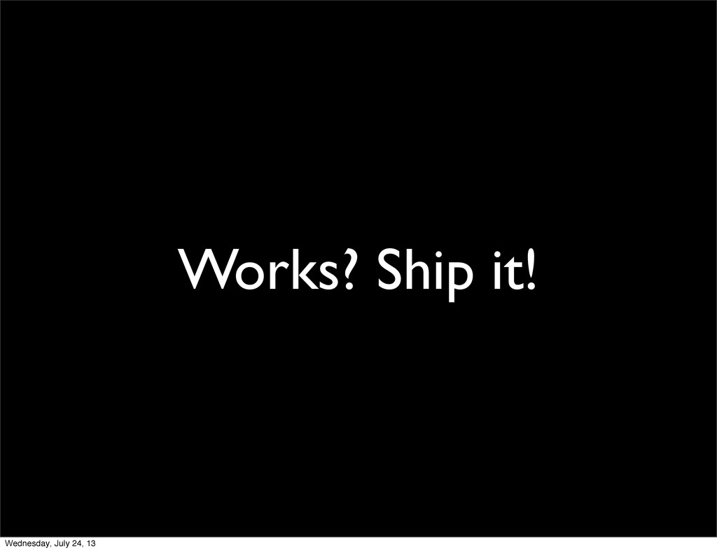 Works? Ship it! Wednesday, July 24, 13