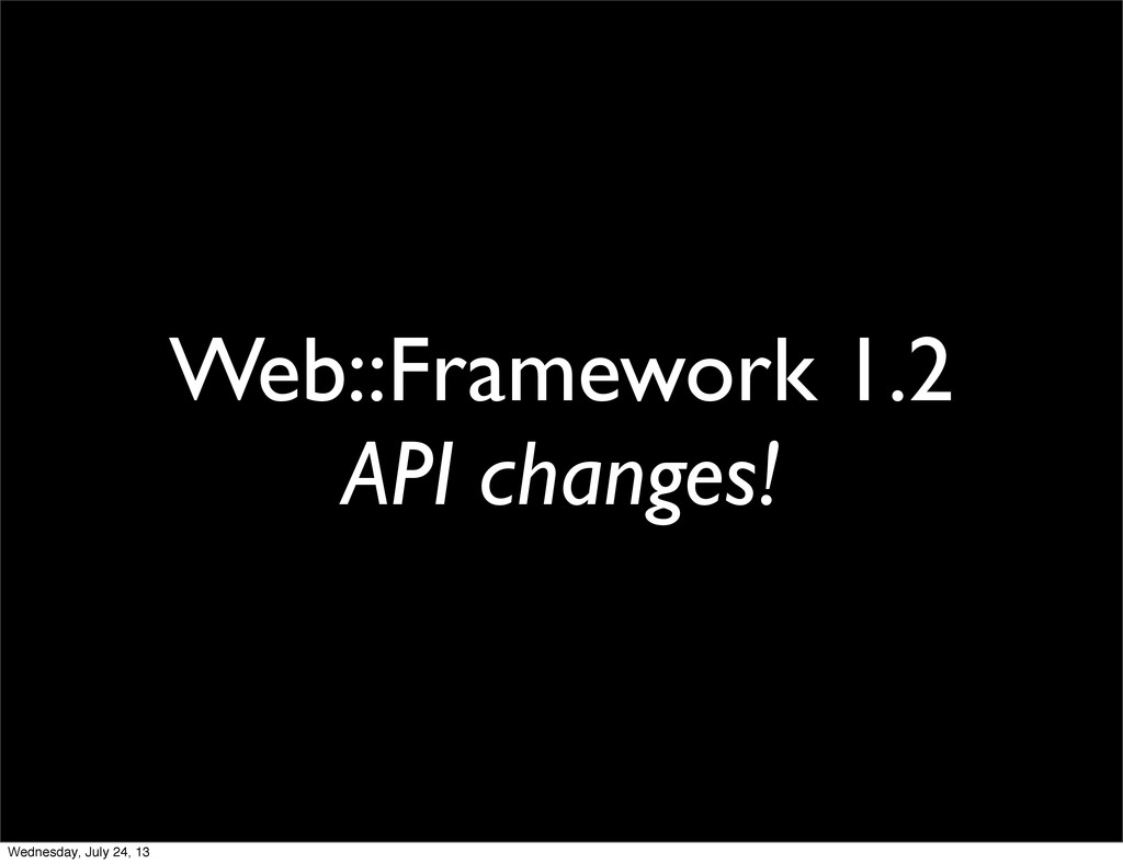 Web::Framework 1.2 API changes! Wednesday, July...