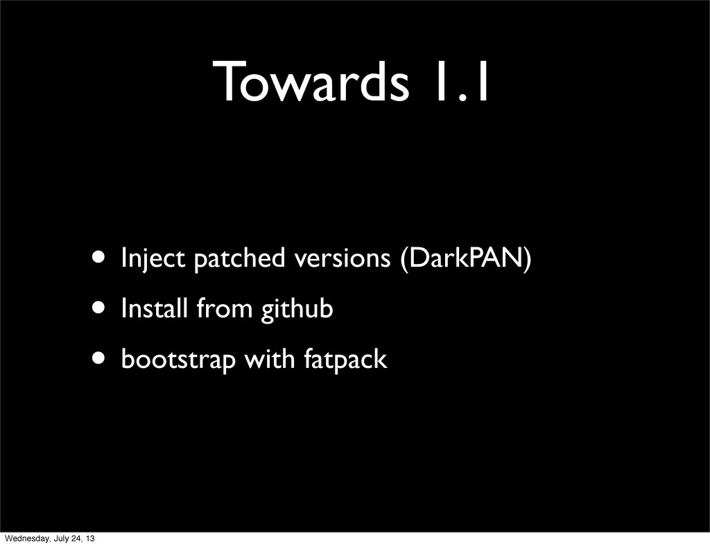 Towards 1.1 • Inject patched versions (DarkPAN)...