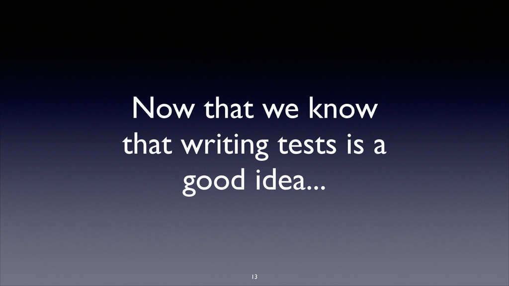 Now that we know that writing tests is a good i...
