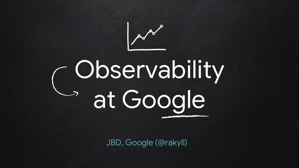 Observability at Google JBD, Google (@rakyll)