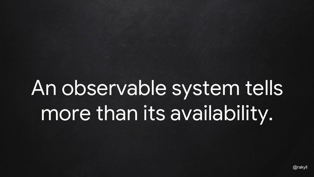 @rakyll An observable system tells more than it...