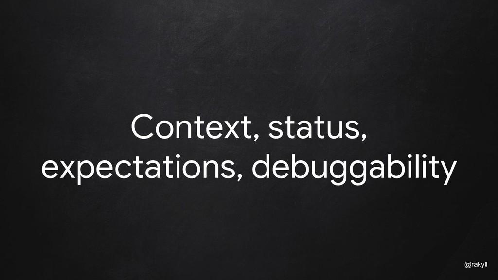 @rakyll Context, status, expectations, debuggab...
