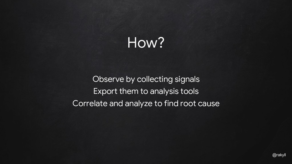 @rakyll How? Observe by collecting signals Expo...
