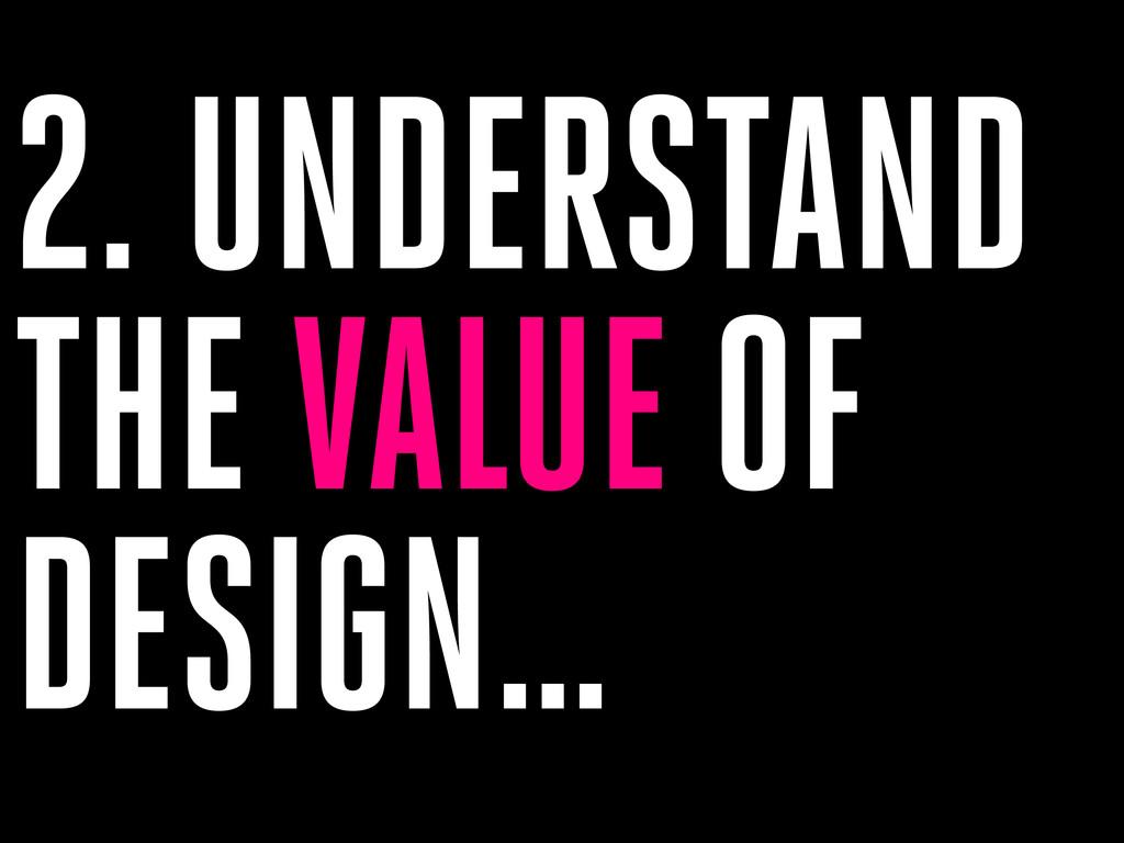 2. UNDERSTAND THE VALUE OF DESIGN…