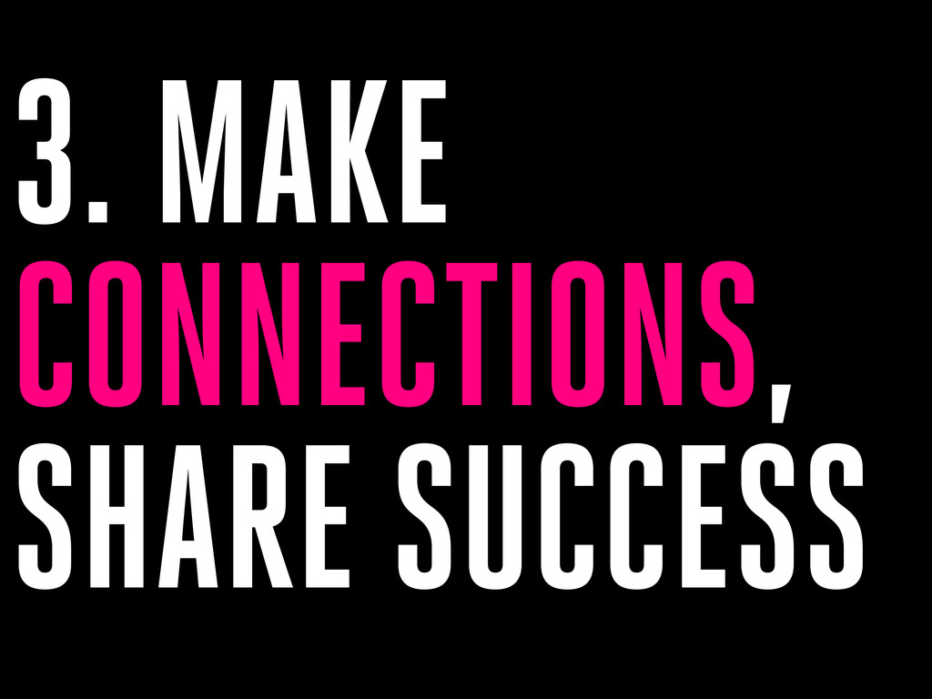 3. MAKE CONNECTIONS, SHARE SUCCESS