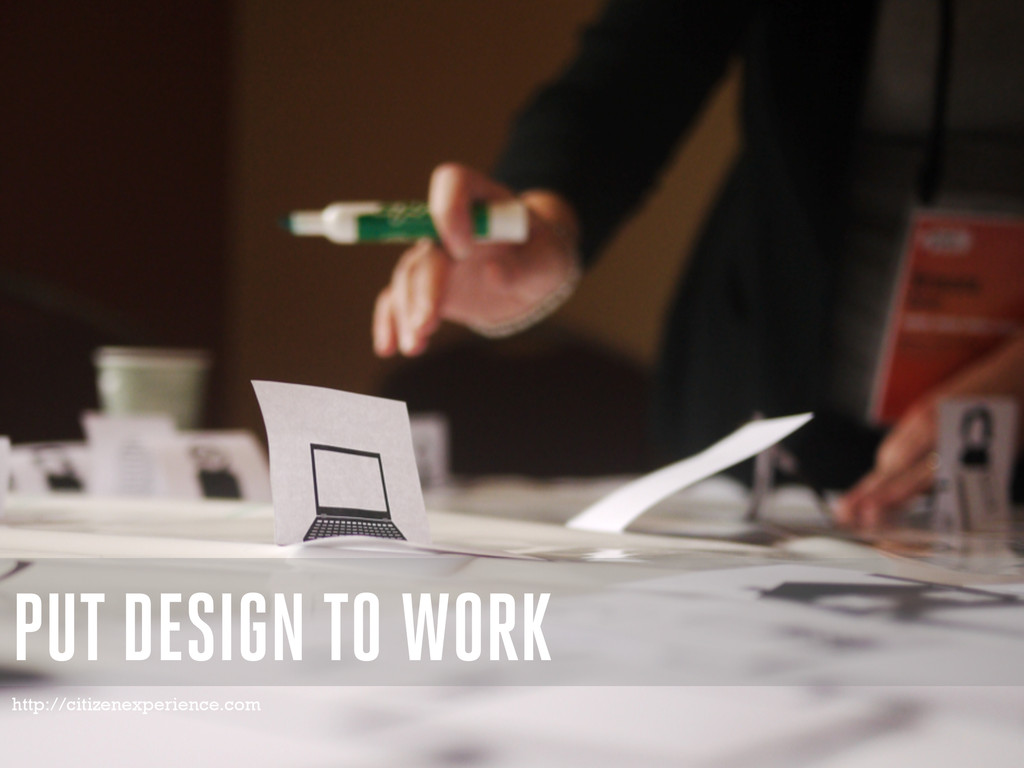 PUT DESIGN TO WORK http://citizenexperience.com