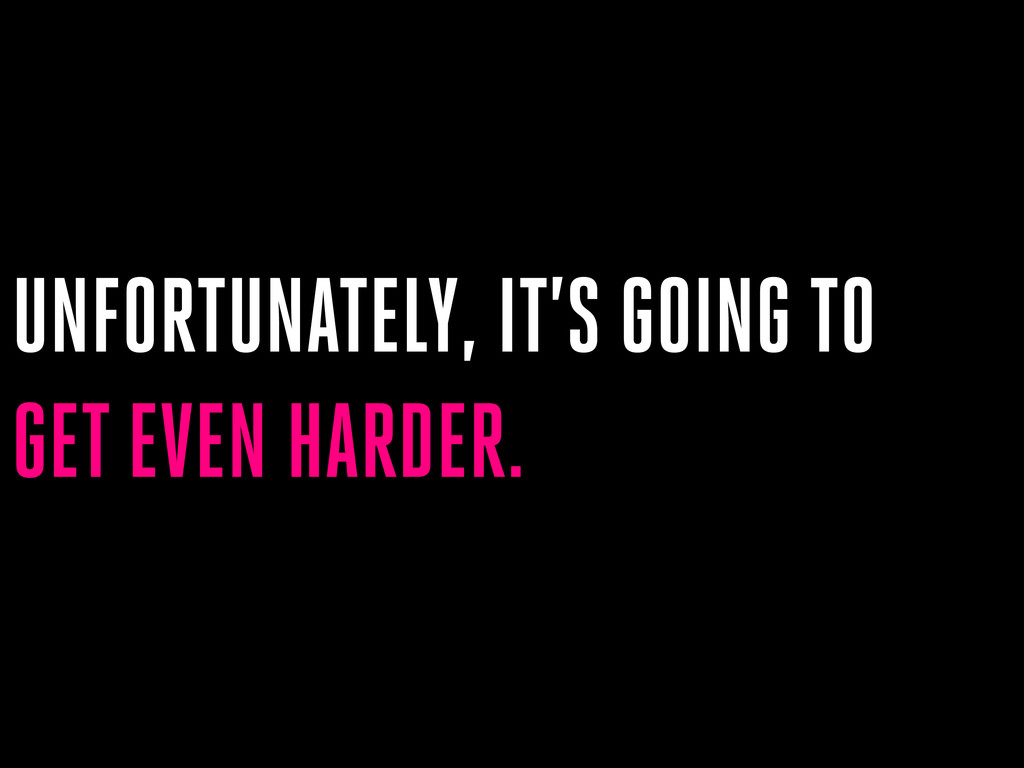 UNFORTUNATELY, IT'S GOING TO GET EVEN HARDER.