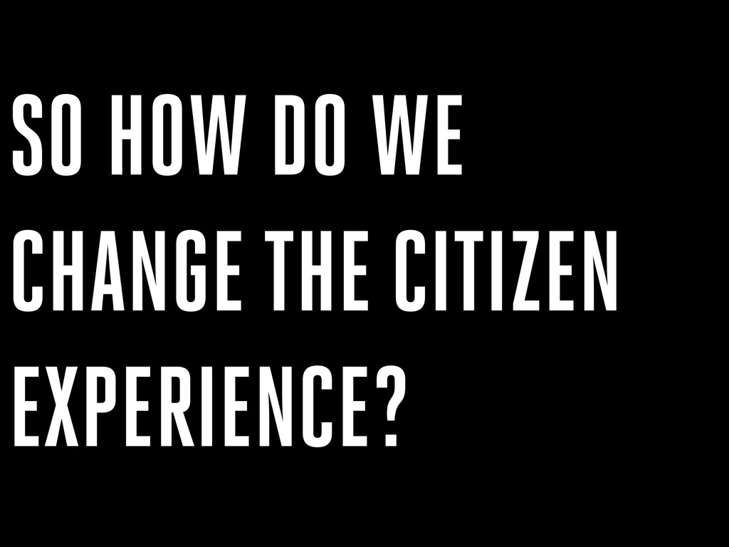 SO HOW DO WE CHANGE THE CITIZEN EXPERIENCE?