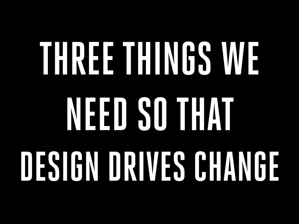 THREE THINGS WE NEED SO THAT DESIGN DRIVES CHAN...