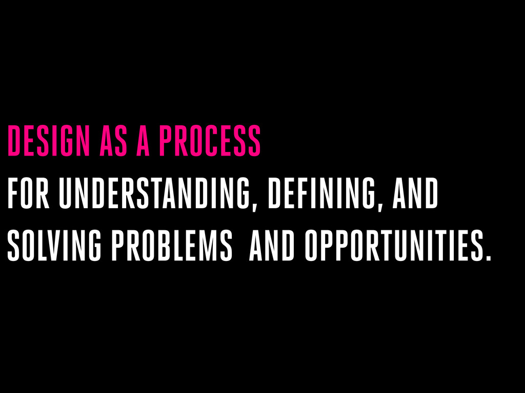 DESIGN AS A PROCESS FOR UNDERSTANDING, DEFINING...