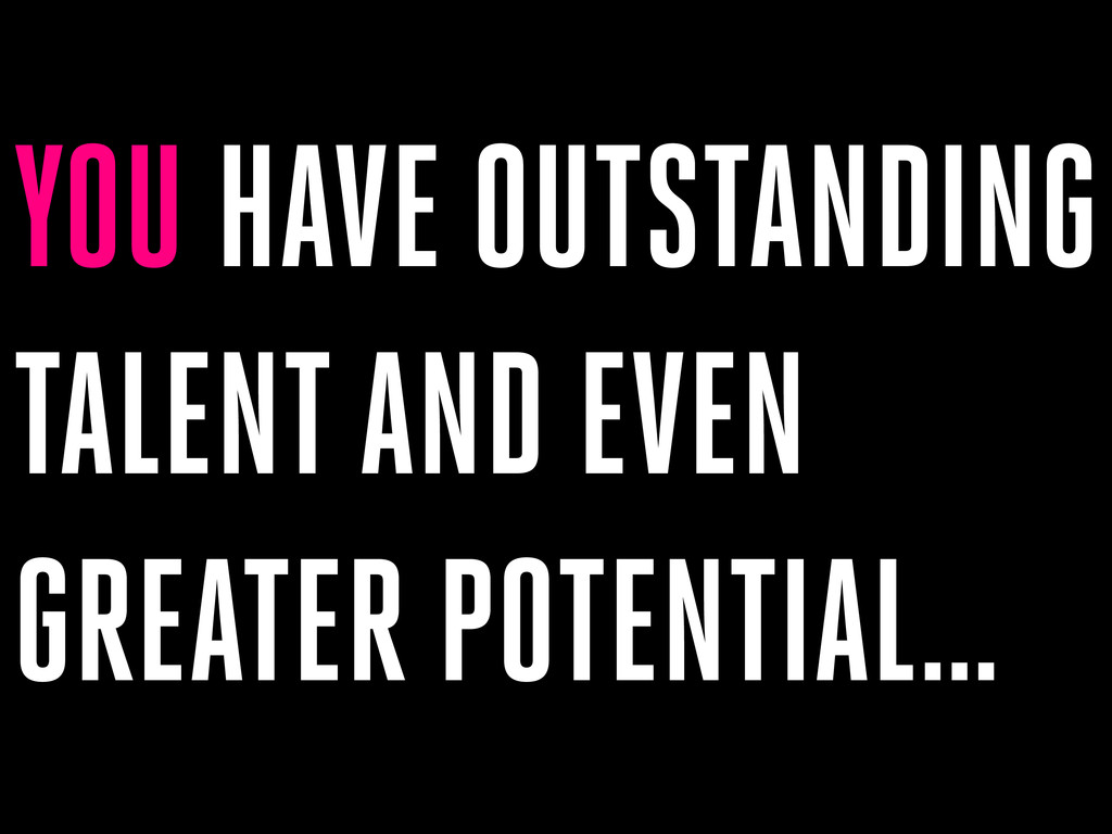 YOU HAVE OUTSTANDING TALENT AND EVEN GREATER PO...