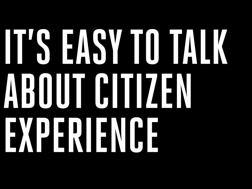 IT'S EASY TO TALK ABOUT CITIZEN EXPERIENCE