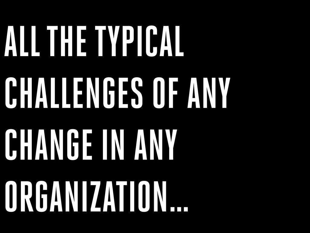 ALL THE TYPICAL CHALLENGES OF ANY CHANGE IN ANY...