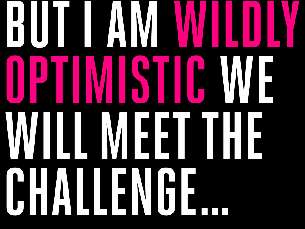BUT I AM WILDLY OPTIMISTIC WE WILL MEET THE CHA...
