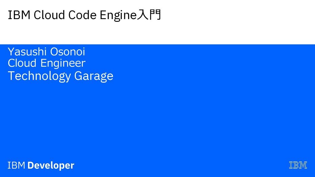 IBM Cloud Code Engine⼊⾨ Yasushi Osonoi Cloud En...