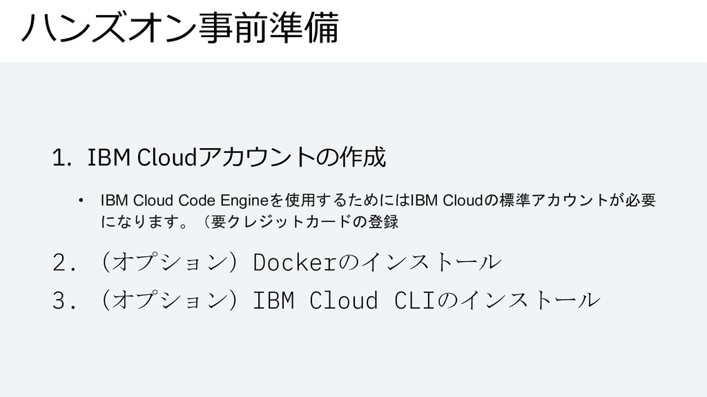 ハンズオン事前準備 1. IBM Cloudアカウントの作成 • IBM Cloud Code...