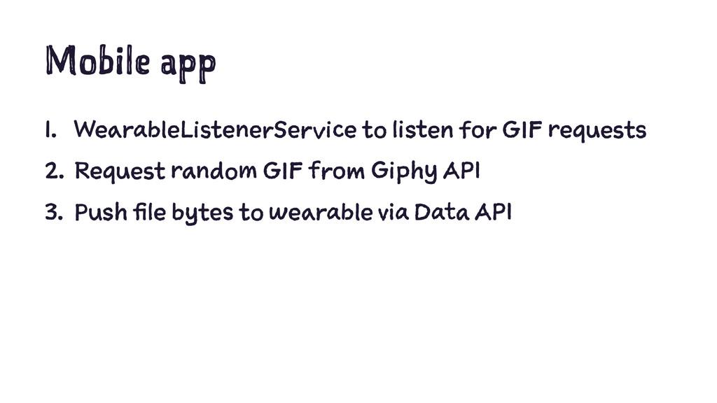Mobile app 1. WearableListenerService to listen...